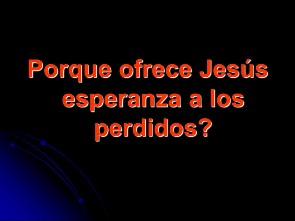 Porque ofrece Jesús esperanza a los perdidos