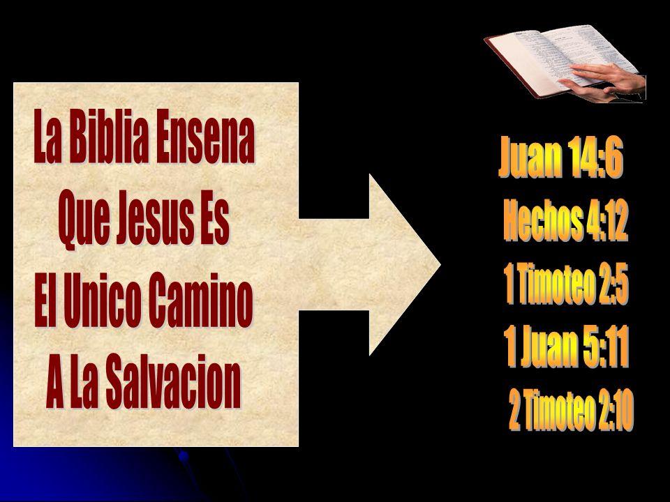 La Biblia Ensena Que Jesus Es. El Unico Camino. A La Salvacion. Juan 14:6. Hechos 4:12. 1 Timoteo 2:5.