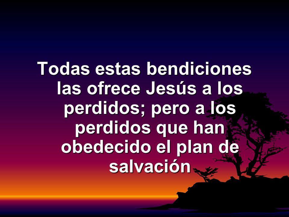 Todas estas bendiciones las ofrece Jesús a los perdidos; pero a los perdidos que han obedecido el plan de salvación