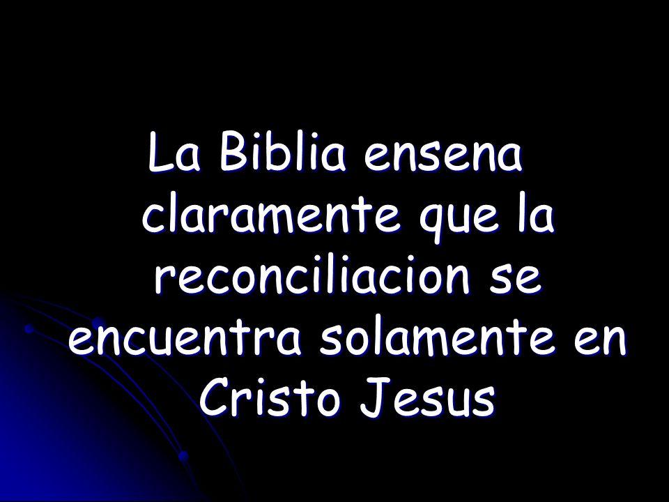 La Biblia ensena claramente que la reconciliacion se encuentra solamente en Cristo Jesus