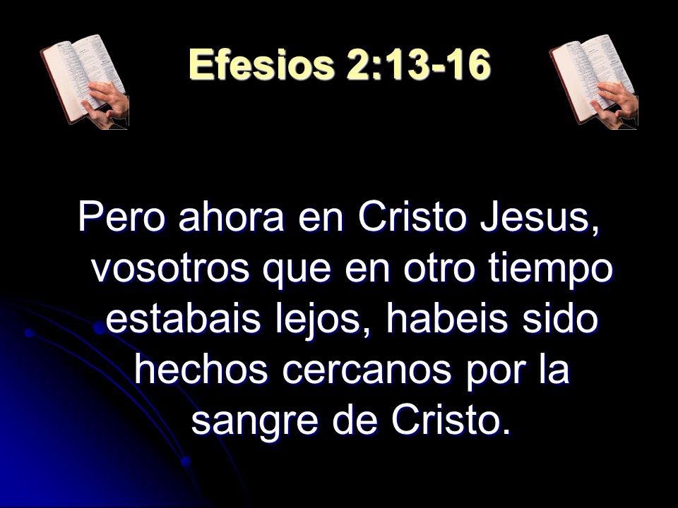 Efesios 2:13-16 Pero ahora en Cristo Jesus, vosotros que en otro tiempo estabais lejos, habeis sido hechos cercanos por la sangre de Cristo.