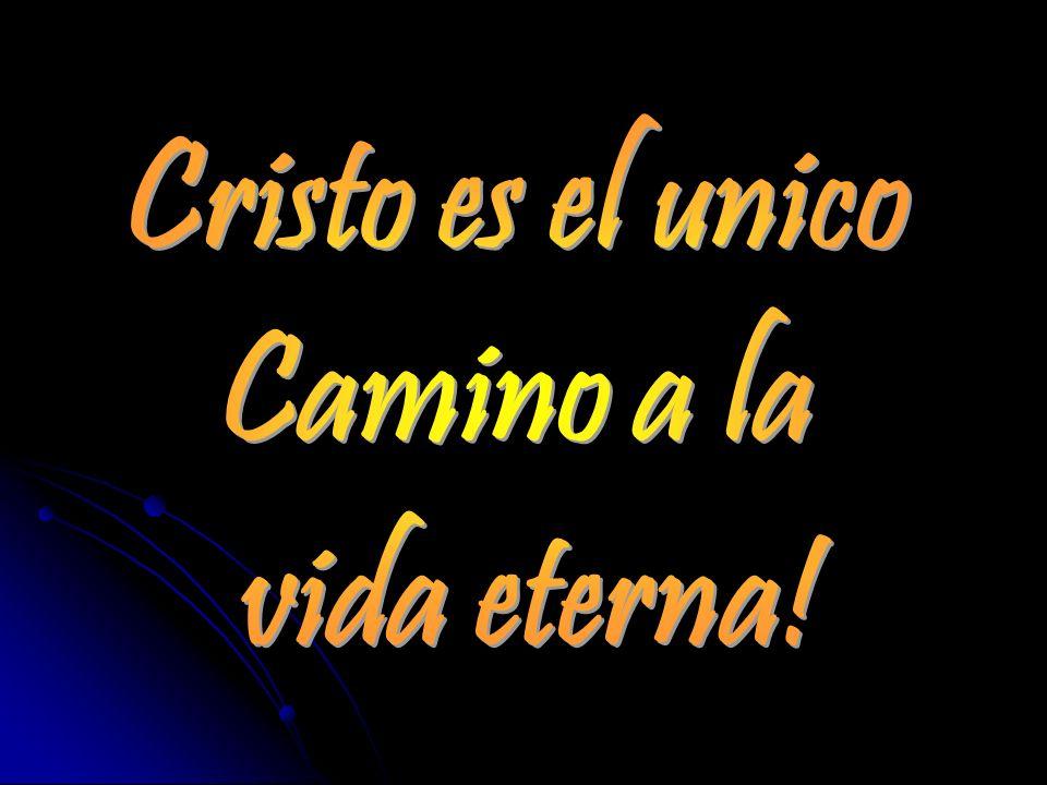 Cristo es el unico Camino a la vida eterna!