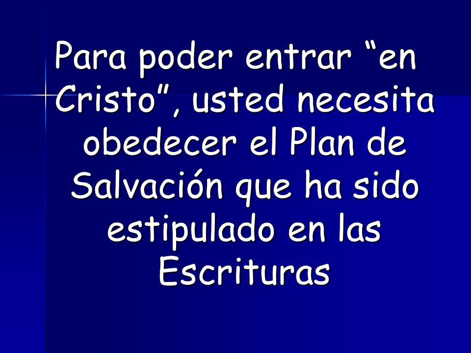 Para poder entrar en Cristo , usted necesita obedecer el Plan de Salvación que ha sido estipulado en las Escrituras