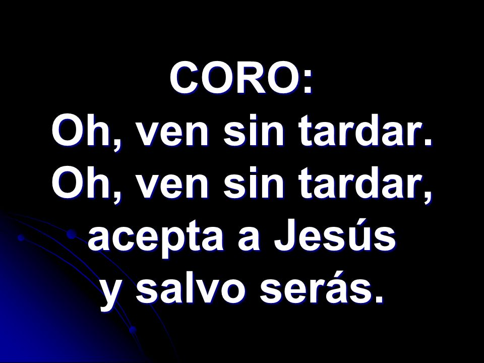 CORO: Oh, ven sin tardar. Oh, ven sin tardar, acepta a Jesús y salvo serás.