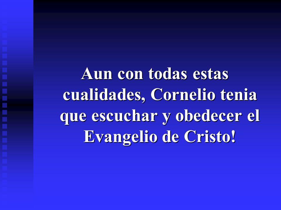 Aun con todas estas cualidades, Cornelio tenia que escuchar y obedecer el Evangelio de Cristo!