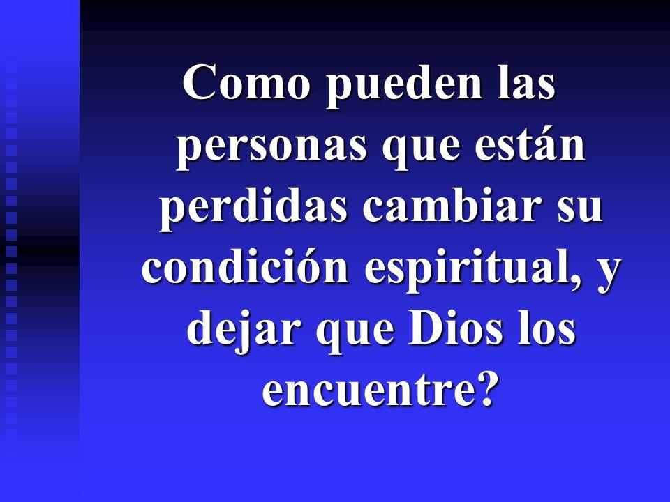 Como pueden las personas que están perdidas cambiar su condición espiritual, y dejar que Dios los encuentre