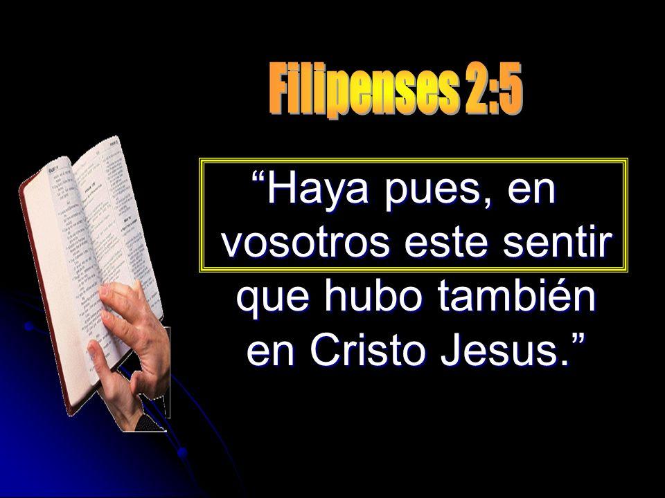 Haya pues, en vosotros este sentir que hubo también en Cristo Jesus.