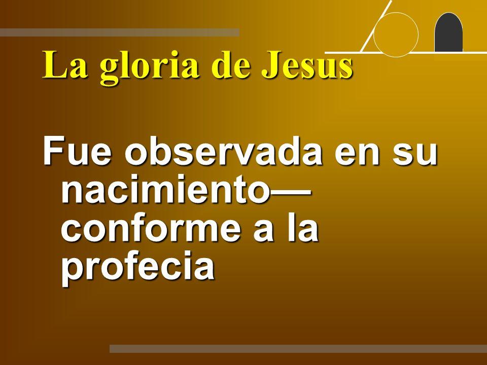 La gloria de Jesus Fue observada en su nacimiento—conforme a la profecia