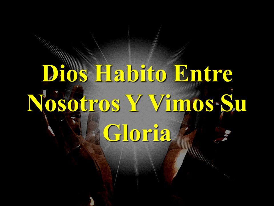 Dios Habito Entre Nosotros Y Vimos Su Gloria