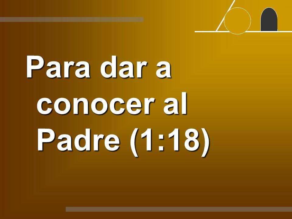 Para dar a conocer al Padre (1:18)