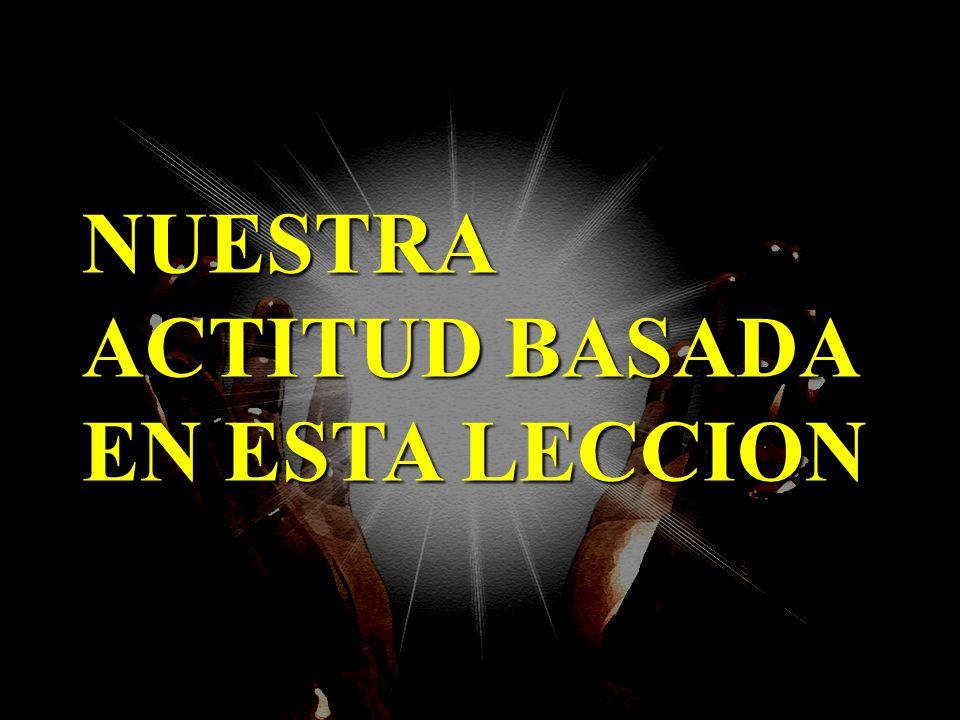 NUESTRA ACTITUD BASADA EN ESTA LECCION