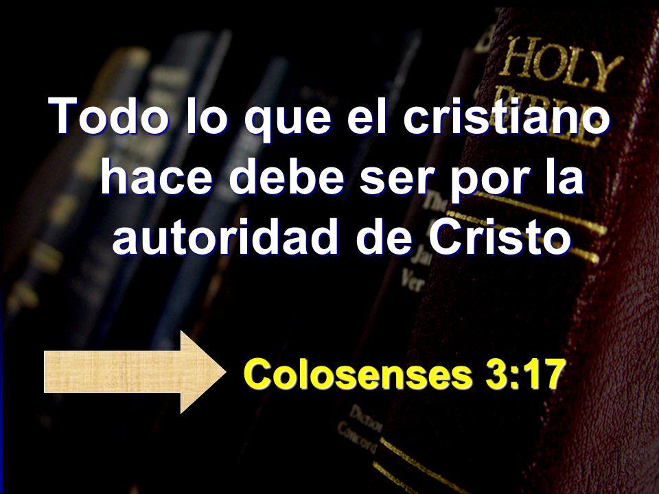 Todo lo que el cristiano hace debe ser por la autoridad de Cristo