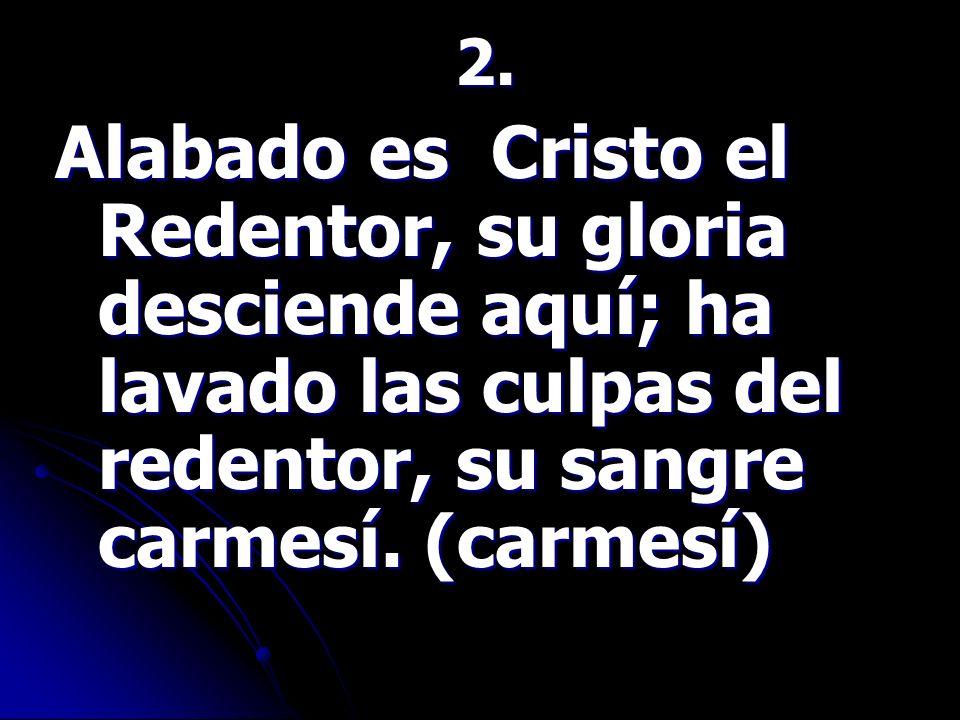 2.Alabado es Cristo el Redentor, su gloria desciende aquí; ha lavado las culpas del redentor, su sangre carmesí.