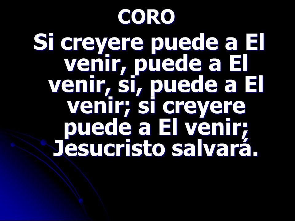 CORO Si creyere puede a El venir, puede a El venir, si, puede a El venir; si creyere puede a El venir; Jesucristo salvará.