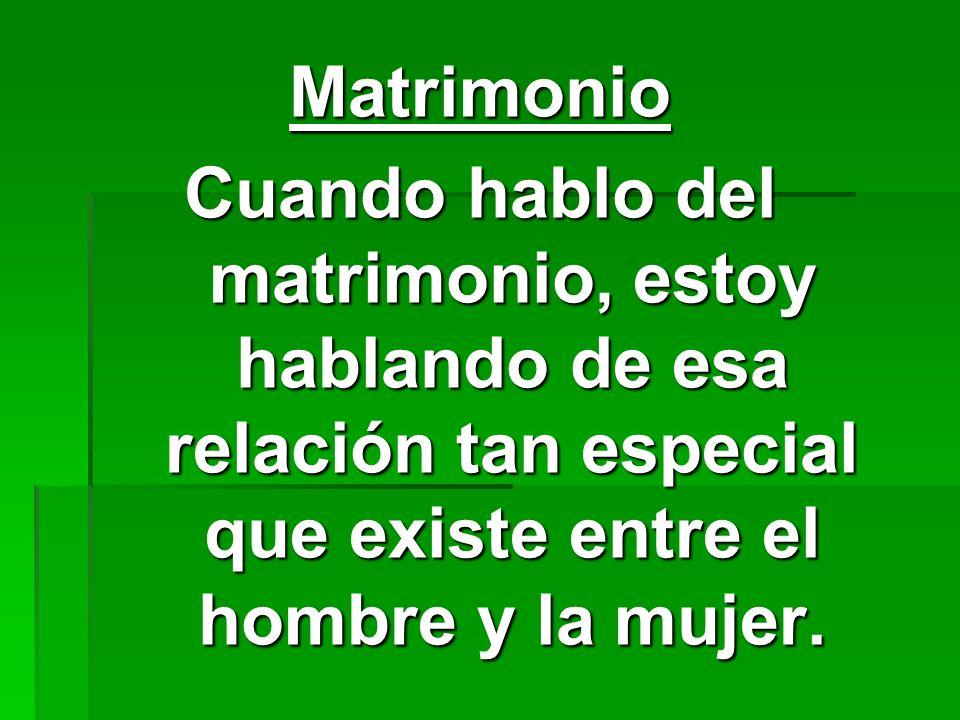 Matrimonio Cuando hablo del matrimonio, estoy hablando de esa relación tan especial que existe entre el hombre y la mujer.