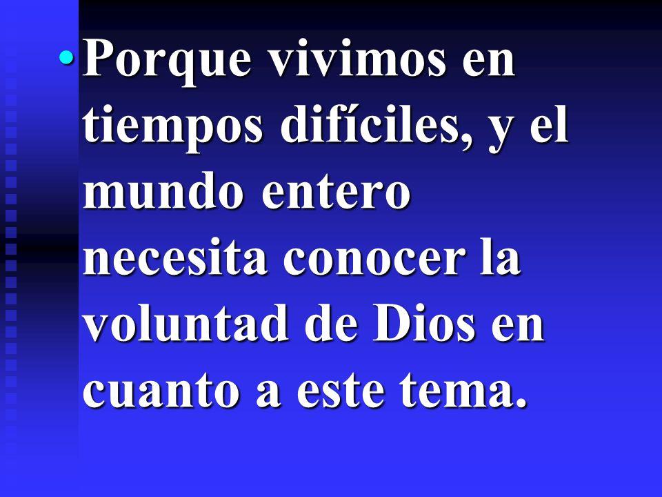Porque vivimos en tiempos difíciles, y el mundo entero necesita conocer la voluntad de Dios en cuanto a este tema.