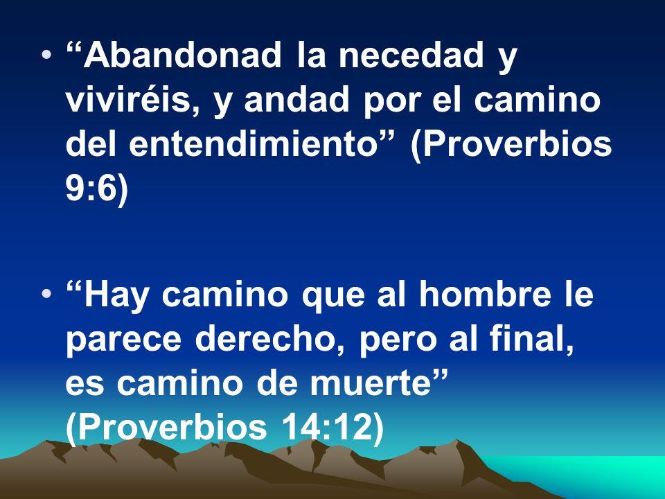 Abandonad la necedad y viviréis, y andad por el camino del entendimiento (Proverbios 9:6)