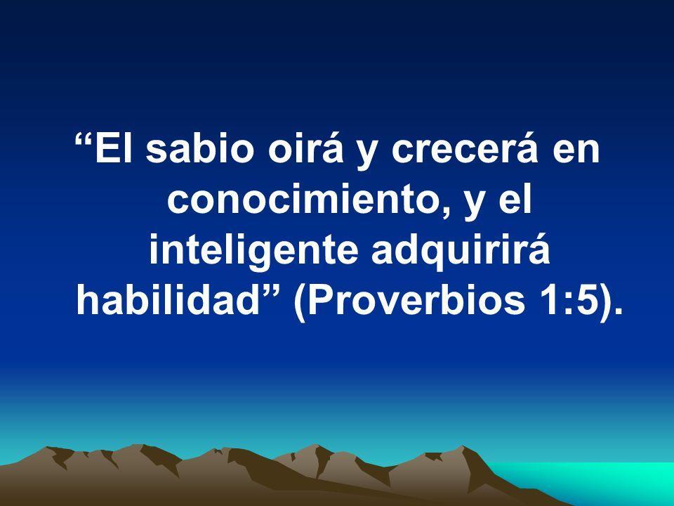 El sabio oirá y crecerá en conocimiento, y el inteligente adquirirá habilidad (Proverbios 1:5).