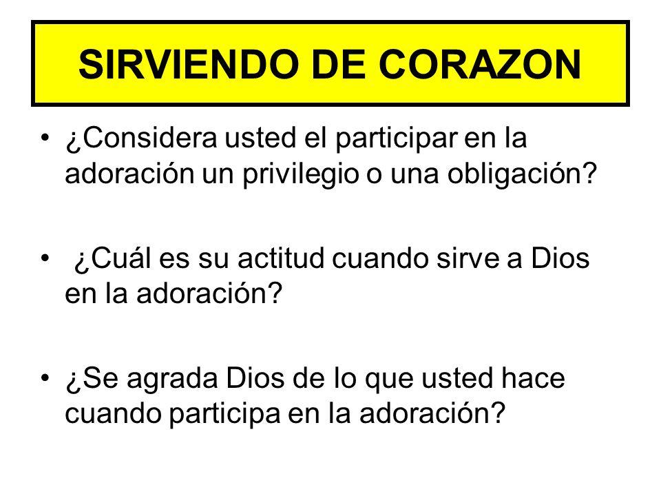 SIRVIENDO DE CORAZON ¿Considera usted el participar en la adoración un privilegio o una obligación