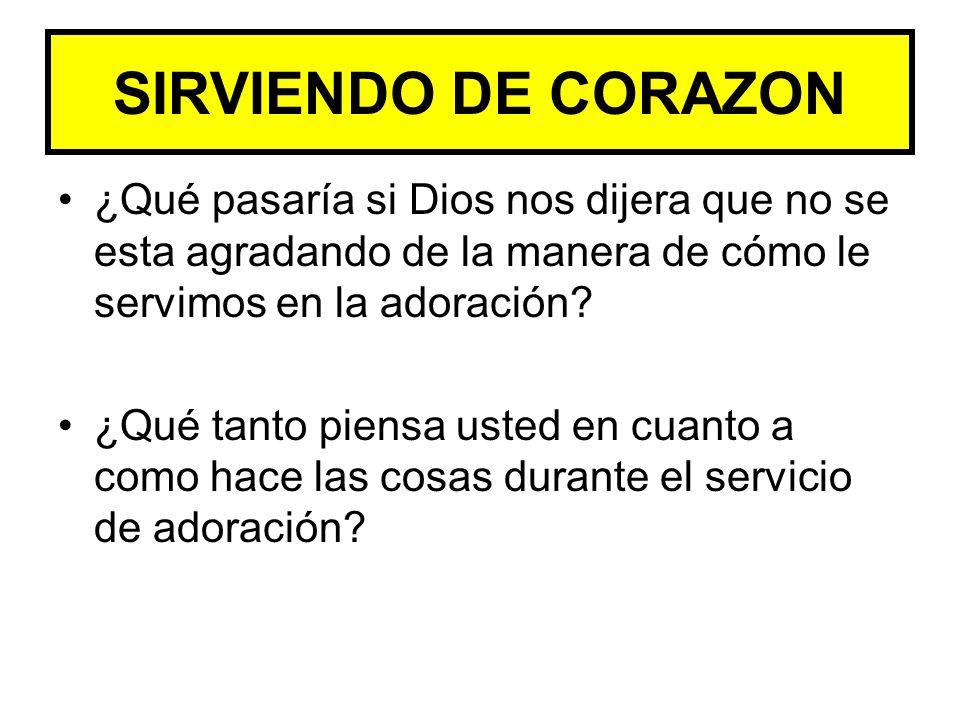 SIRVIENDO DE CORAZON ¿Qué pasaría si Dios nos dijera que no se esta agradando de la manera de cómo le servimos en la adoración