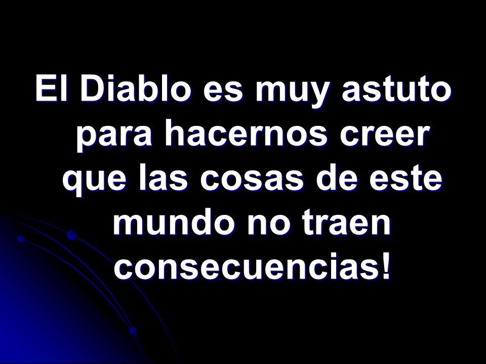 El Diablo es muy astuto para hacernos creer que las cosas de este mundo no traen consecuencias!
