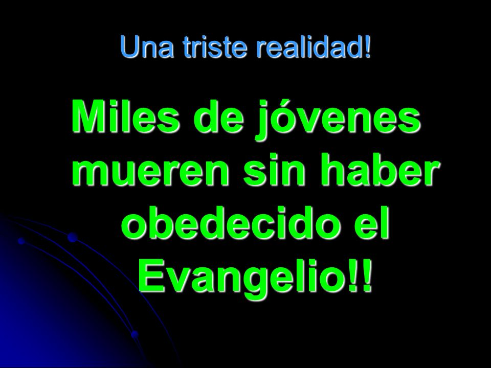 Miles de jóvenes mueren sin haber obedecido el Evangelio!!