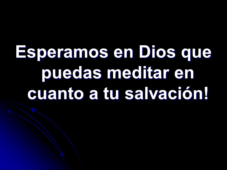 Esperamos en Dios que puedas meditar en cuanto a tu salvación!