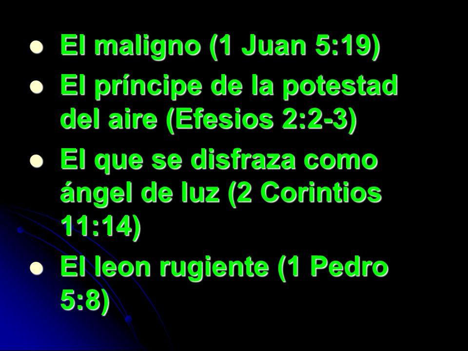 El maligno (1 Juan 5:19) El príncipe de la potestad del aire (Efesios 2:2-3) El que se disfraza como ángel de luz (2 Corintios 11:14)