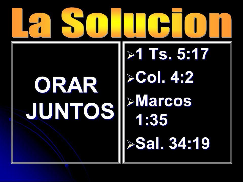 La Solucion ORAR JUNTOS 1 Ts. 5:17 Col. 4:2 Marcos 1:35 Sal. 34:19