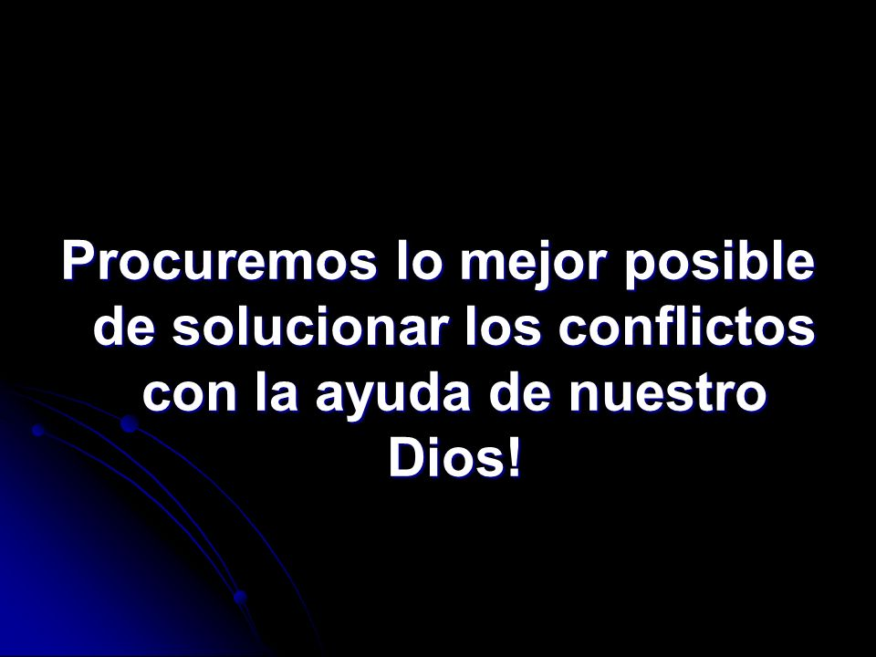 Procuremos lo mejor posible de solucionar los conflictos con la ayuda de nuestro Dios!