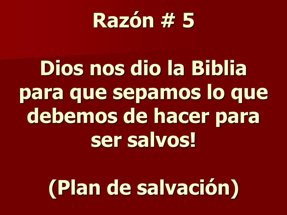 Razón # 5 Dios nos dio la Biblia para que sepamos lo que debemos de hacer para ser salvos.
