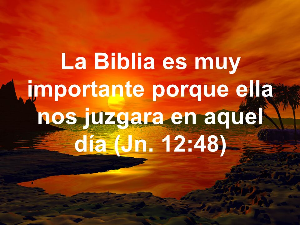 La Biblia es muy importante porque ella nos juzgara en aquel día (Jn
