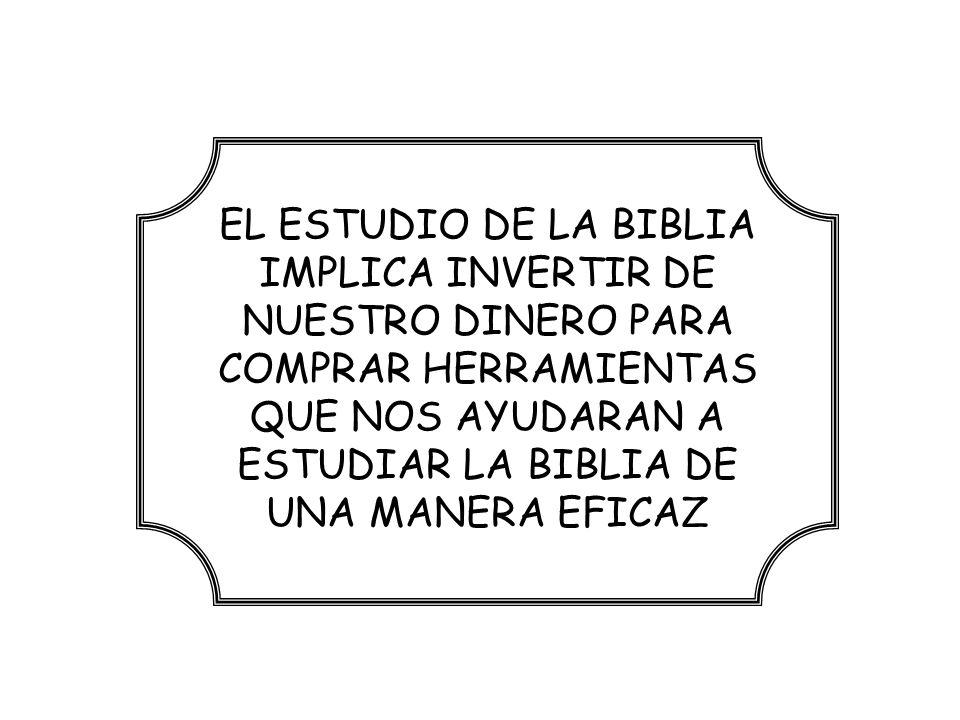 EL ESTUDIO DE LA BIBLIA IMPLICA INVERTIR DE NUESTRO DINERO PARA COMPRAR HERRAMIENTAS QUE NOS AYUDARAN A ESTUDIAR LA BIBLIA DE UNA MANERA EFICAZ