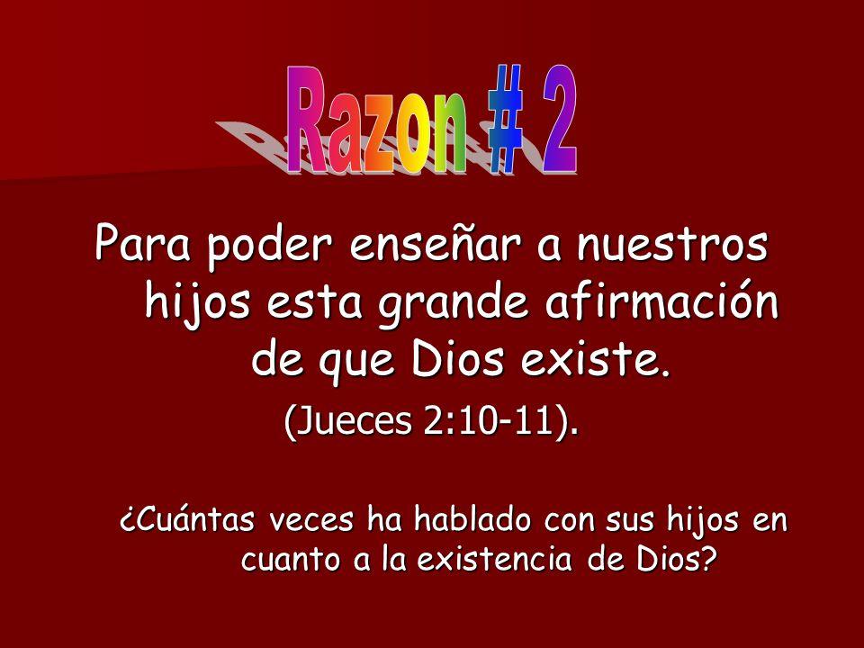 Razon # 2Para poder enseñar a nuestros hijos esta grande afirmación de que Dios existe. (Jueces 2:10-11).