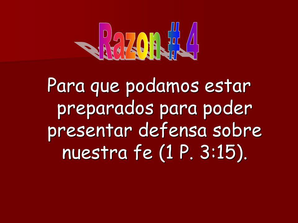 Razon # 4Para que podamos estar preparados para poder presentar defensa sobre nuestra fe (1 P.
