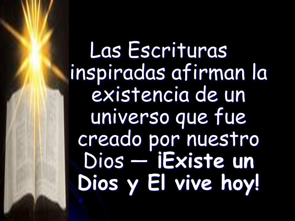 Las Escrituras inspiradas afirman la existencia de un universo que fue creado por nuestro Dios — ¡Existe un Dios y El vive hoy!