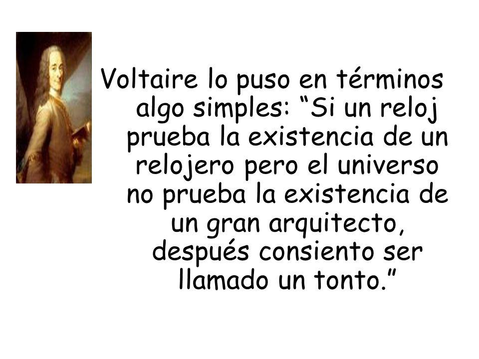Voltaire lo puso en términos algo simples: Si un reloj prueba la existencia de un relojero pero el universo no prueba la existencia de un gran arquitecto, después consiento ser llamado un tonto.