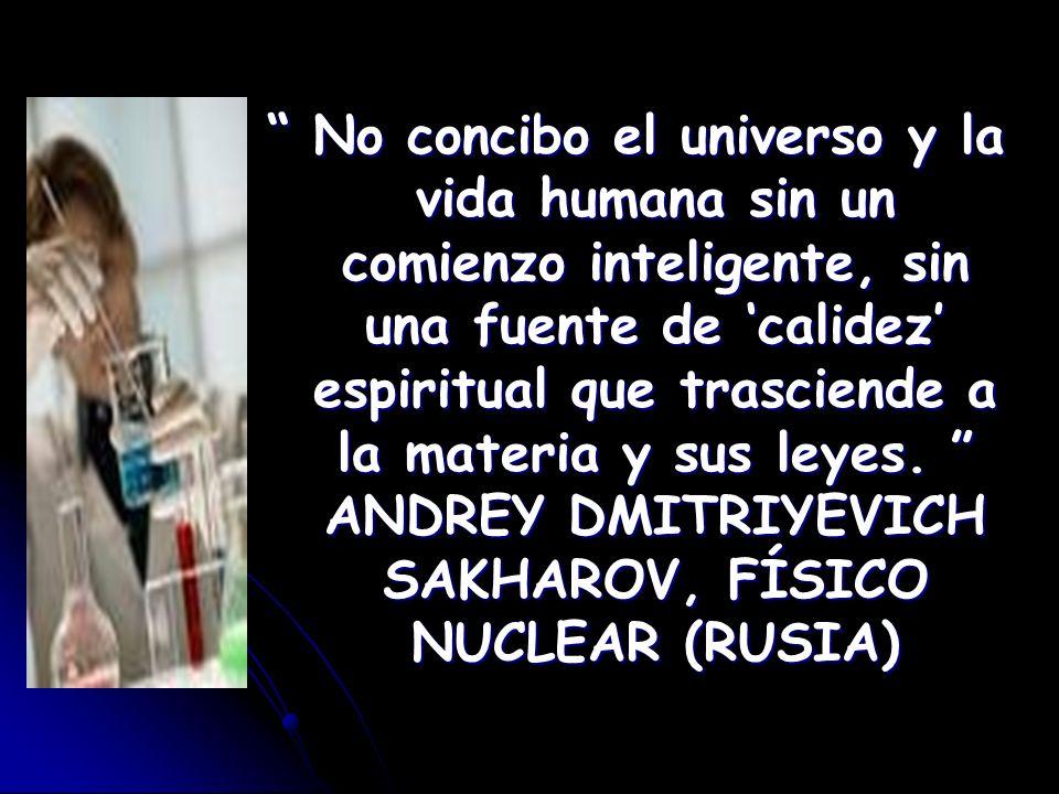 No concibo el universo y la vida humana sin un comienzo inteligente, sin una fuente de 'calidez' espiritual que trasciende a la materia y sus leyes. ANDREY DMITRIYEVICH SAKHAROV, FÍSICO NUCLEAR (RUSIA)