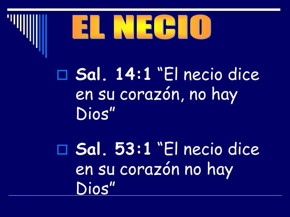 Sal. 14:1 El necio dice en su corazón, no hay Dios