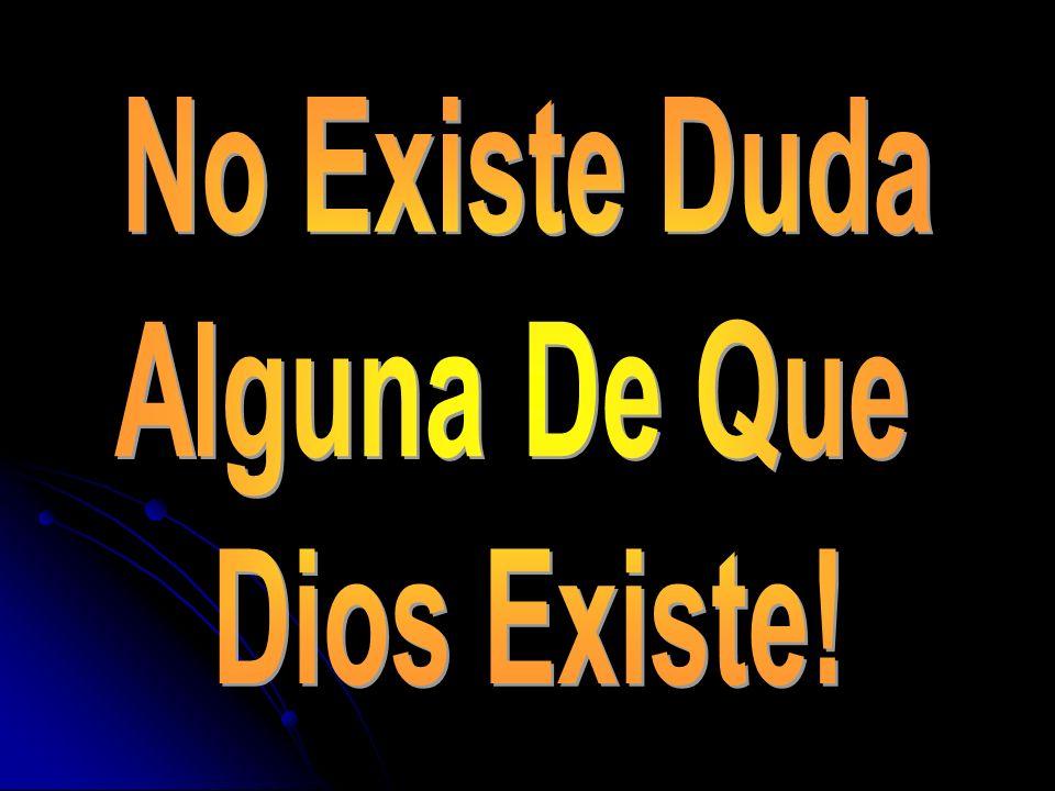 No Existe Duda Alguna De Que Dios Existe!