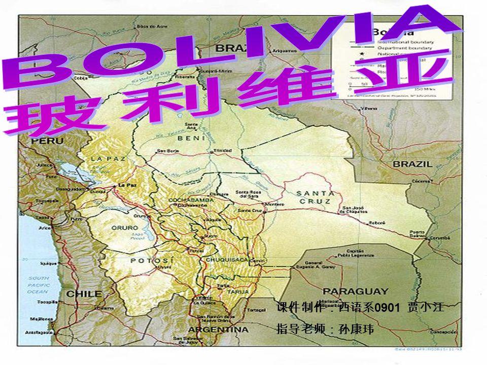 BOLIVIA 玻利维亚 课件制作:西语系0901 贾小汪 指导老师:孙康玮