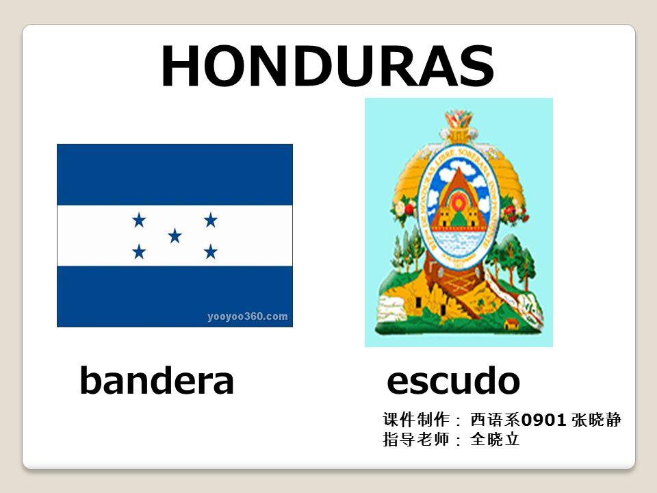 HONDURAS bandera escudo 课件制作: 西语系0901 张晓静 指导老师: 全晓立