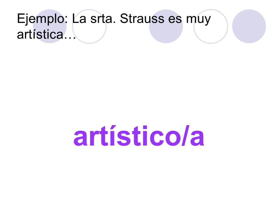Ejemplo: La srta. Strauss es muy artística…