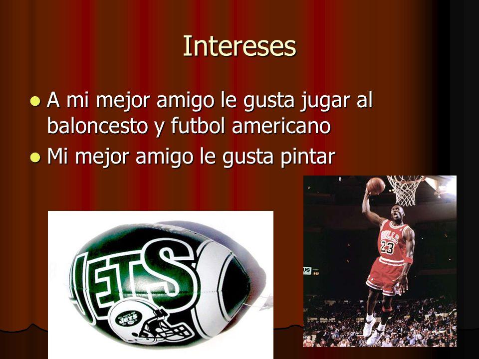 Intereses A mi mejor amigo le gusta jugar al baloncesto y futbol americano.