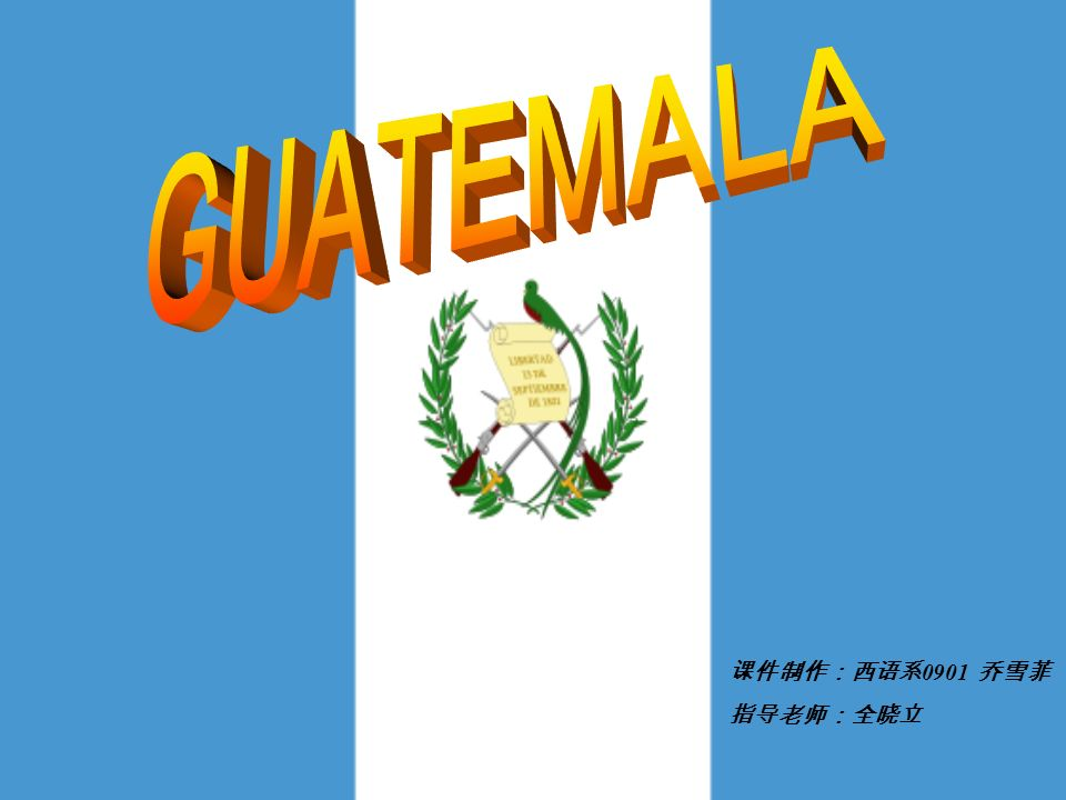 GUATEMALA 课件制作:西语系0901 乔雪菲 指导老师:全晓立