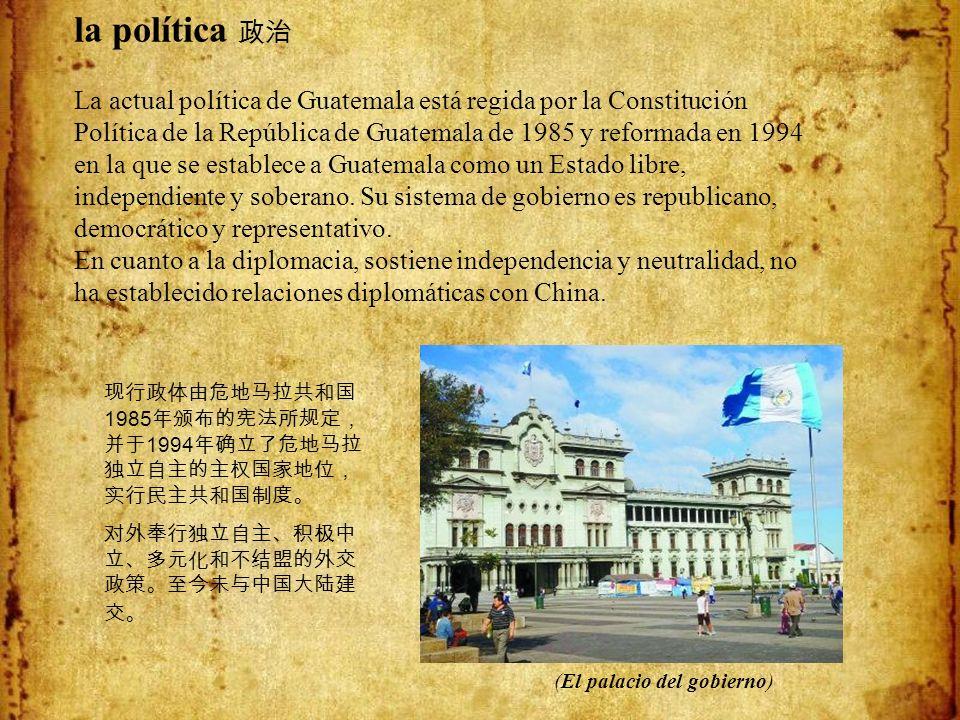 la política 政治 La actual política de Guatemala está regida por la Constitución Política de la República de Guatemala de 1985 y reformada en 1994 en la que se establece a Guatemala como un Estado libre, independiente y soberano. Su sistema de gobierno es republicano, democrático y representativo. En cuanto a la diplomacia, sostiene independencia y neutralidad, no ha establecido relaciones diplomáticas con China.