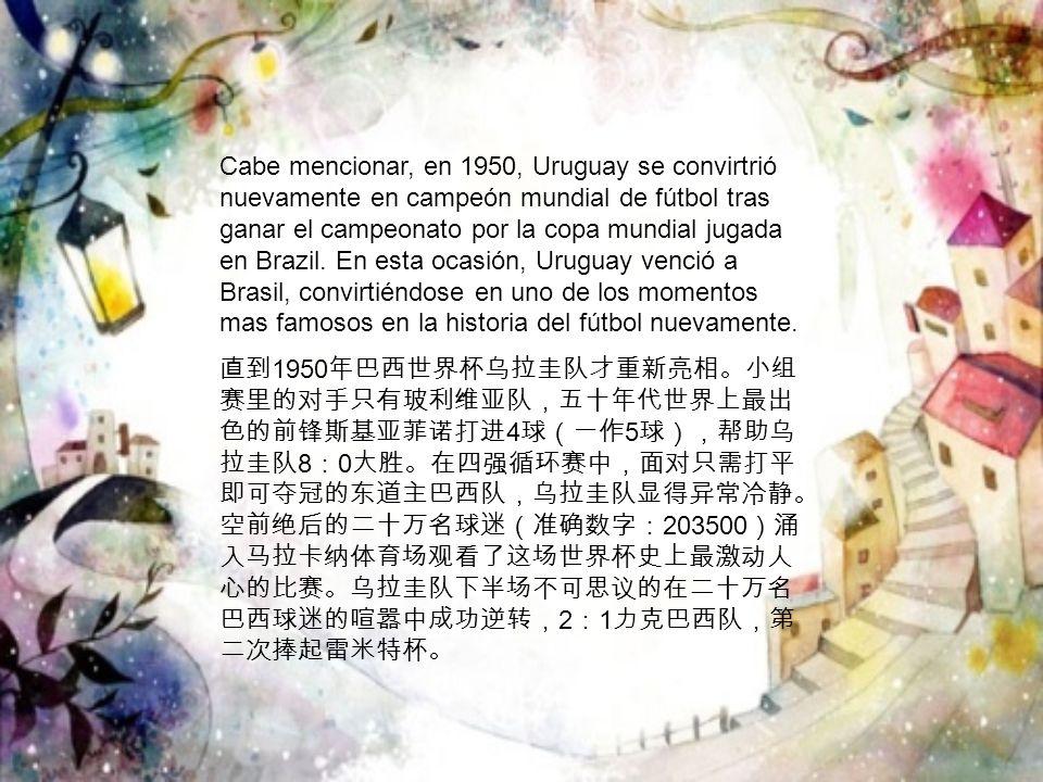 Cabe mencionar, en 1950, Uruguay se convirtrió nuevamente en campeón mundial de fútbol tras ganar el campeonato por la copa mundial jugada en Brazil. En esta ocasión, Uruguay venció a Brasil, convirtiéndose en uno de los momentos mas famosos en la historia del fútbol nuevamente.