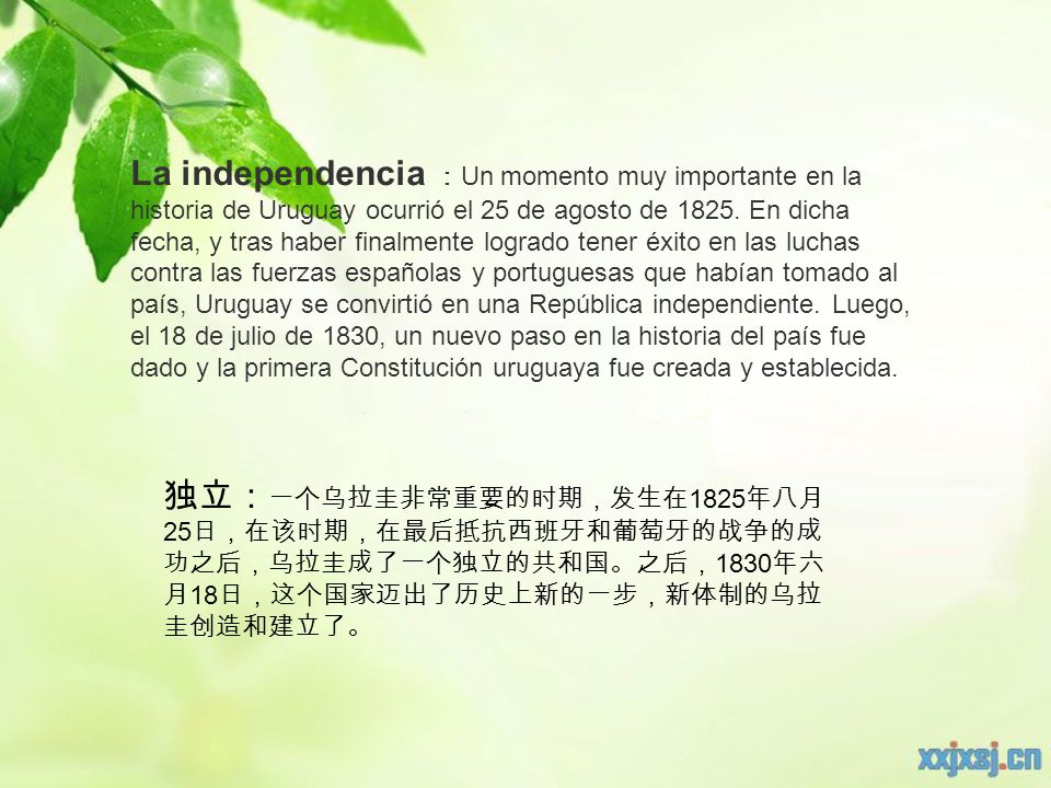 La independencia :Un momento muy importante en la historia de Uruguay ocurrió el 25 de agosto de 1825. En dicha fecha, y tras haber finalmente logrado tener éxito en las luchas contra las fuerzas españolas y portuguesas que habían tomado al país, Uruguay se convirtió en una República independiente. Luego, el 18 de julio de 1830, un nuevo paso en la historia del país fue dado y la primera Constitución uruguaya fue creada y establecida.