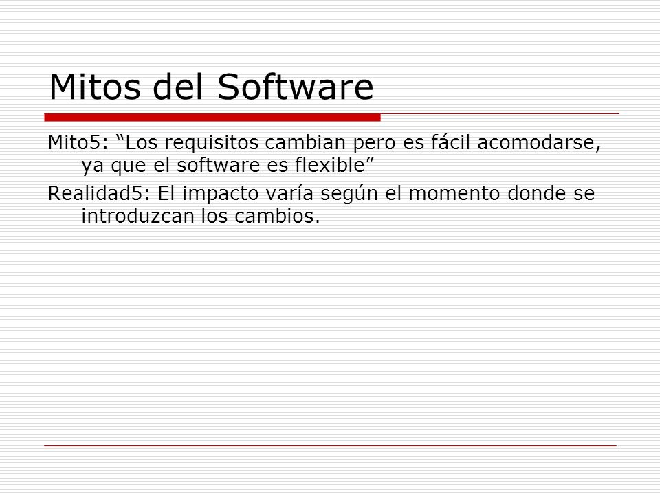 Mitos del Software Mito5: Los requisitos cambian pero es fácil acomodarse, ya que el software es flexible