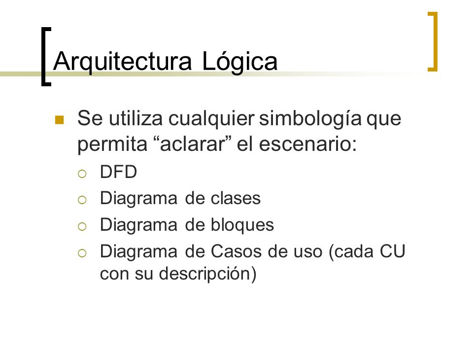 Arquitectura Lógica Se utiliza cualquier simbología que permita aclarar el escenario: DFD. Diagrama de clases.